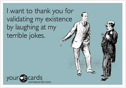 I want to thank you for validating my existence by laughing at my terrible jokes.