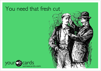 You need that fresh cut