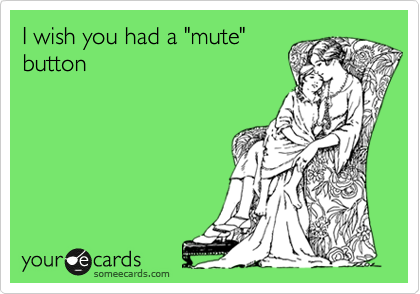 "I wish you had a ""mute"" button"