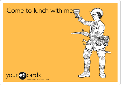 Come to lunch with me.