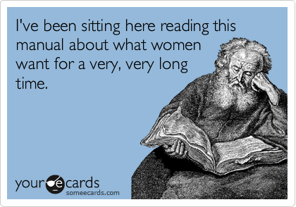 I've been sitting here reading this manual about what women want for a very, very long time.