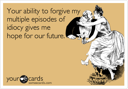 Your ability to forgive my multiple episodes of idiocy gives me hope for our future.