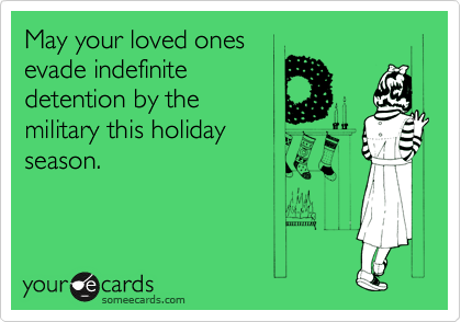 May your loved ones evade indefinite detention by the military this holiday season.