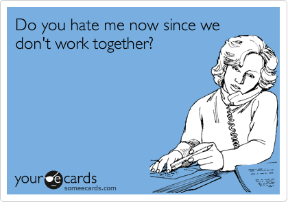 Do you hate me now since we don't work together?