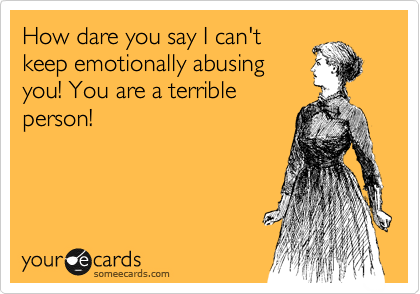 How dare you say I can't keep emotionally abusing you! You are a terrible person!
