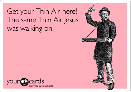Get your Thin Air here! The same Thin Air Jesus was walking on!