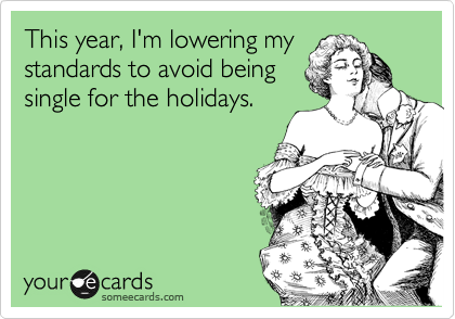 This year, I'm lowering my standards to avoid being single for the holidays.