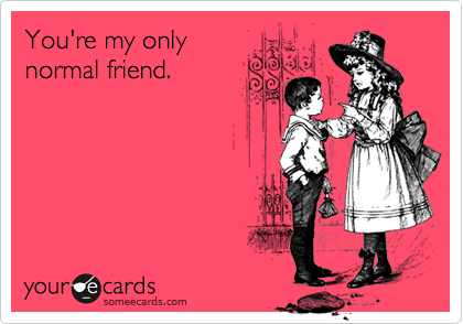 You're my only normal friend.