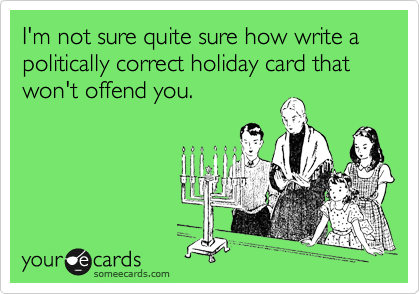 I'm not sure quite sure how write a politically correct holiday card that won't offend you.