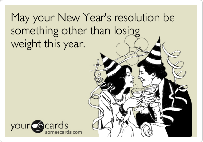 May your New Year's resolution be something other than losing weight this year.
