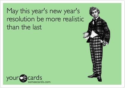 May this year's new year's resolution be more realistic than the last