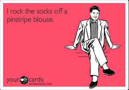 I rock the socks off a pinstripe blouse.