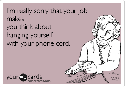 I'm really sorry that your job makes you think about hanging yourself with your phone cord.