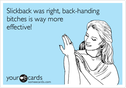 Slickback was right, back-handing bitches is way more effective!