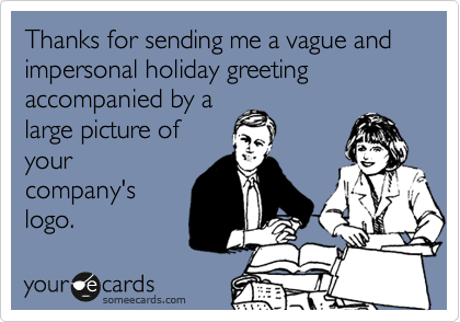 Thanks for sending me a vague and impersonal holiday greeting accompanied by a large picture of your company's logo.