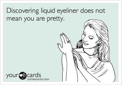 Discovering liquid eyeliner does not mean you are pretty.
