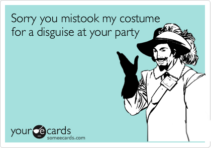 Sorry you mistook my costume for a disguise at your party