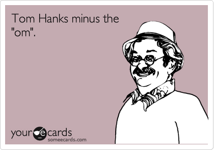 "Tom Hanks minus the ""om""."