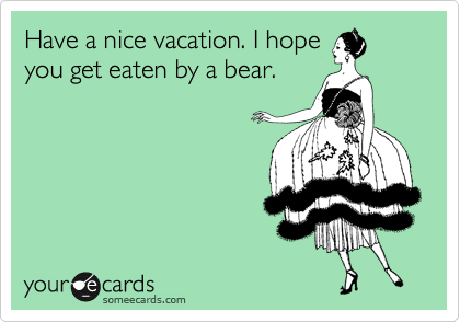Have a nice vacation. I hope you get eaten by a bear.