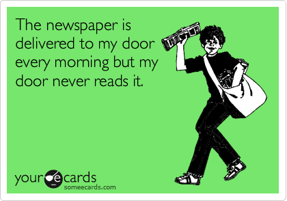 The newspaper is delivered to my door every morning but my door never reads it.