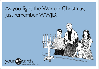 As you fight the War on Christmas, just remember WWJD.