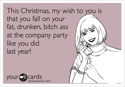 This Christmas, my wish to you is that you fall on your fat, drunken, bitch ass  at the company party  like you did last year!