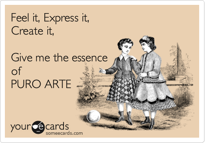 Feel it, Express it,  Create it,   Give me the essence of PURO ARTE