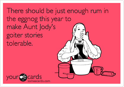 There should be just enough rum in the eggnog this year to make Aunt Jody's goiter stories tolerable.