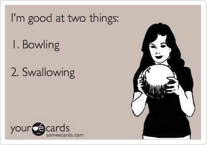 I'm good at two things:  1. Bowling  2. Swallowing