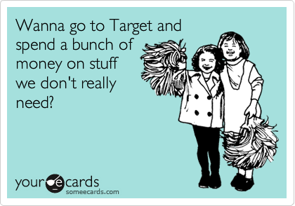 Wanna go to Target and spend a bunch of money on stuff we don't really need?
