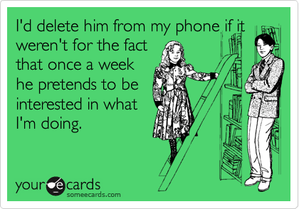 I'd delete him from my phone if it weren't for the fact that once a week he pretends to be interested in what I'm doing.