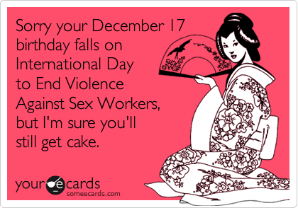 Sorry your December 17 birthday falls on International Day to End Violence Against Sex Workers, but I'm sure you'll  still get cake.