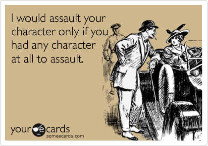 I would assault your character only if you had any character  at all to assault.