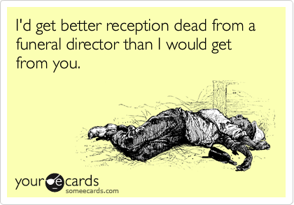 I'd get better reception dead from a funeral director than I would get from you.