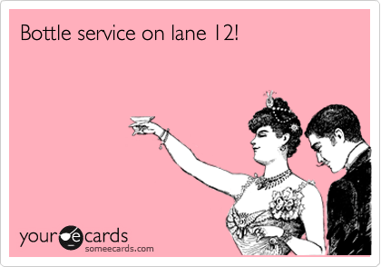 Bottle service on lane 12!