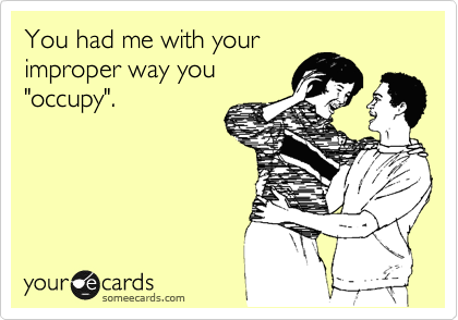 """You had me with your improper way you  """"occupy""""."""