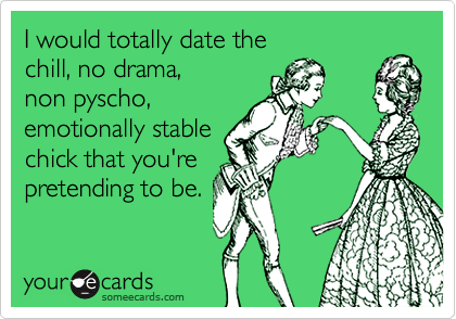 I would totally date the  chill, no drama,  non pyscho, emotionally stable chick that you're  pretending to be.