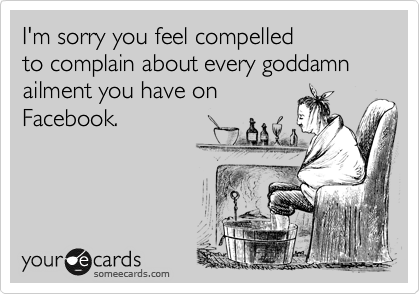 I'm sorry you feel compelled to complain about every goddamn ailment you have on Facebook.