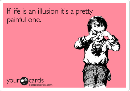 If life is an illusion it's a pretty painful one.
