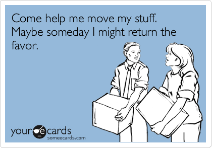 Come help me move my stuff. Maybe someday I might return the  favor.