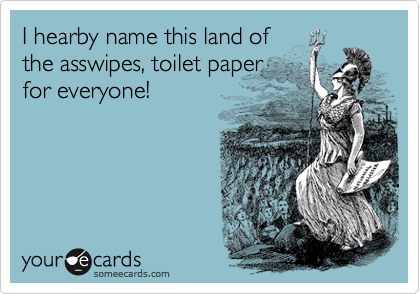I hearby name this land of the asswipes, toilet paper for everyone!
