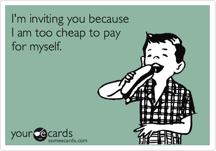 I'm inviting you because I am too cheap to pay for myself.