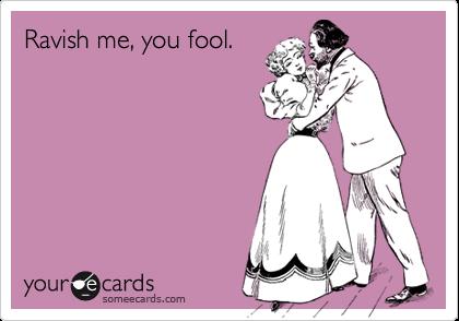 Ravish me, you fool.