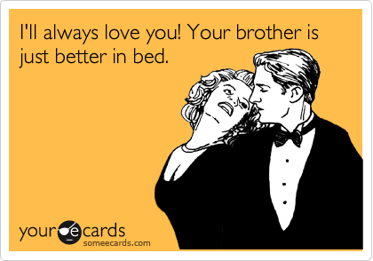 I'll always love you! Your brother is just better in bed.