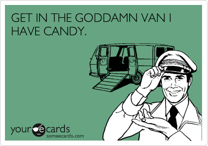 GET IN THE GODDAMN VAN I HAVE CANDY.