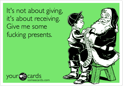 It's not about giving, it's about receiving. Give me some fucking presents.