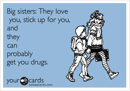Big sisters: They love  you, stick up for you, and they can probably get you drugs.