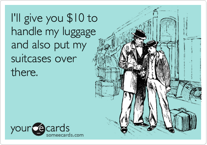I'll give you %2410 to  handle my luggage and also put my suitcases over there.