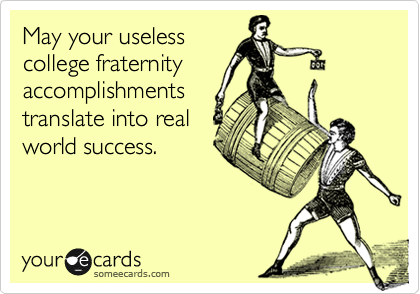 May your useless college fraternity accomplishments translate into real world success.