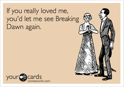 If you really loved me, you'd let me see Breaking Dawn again.